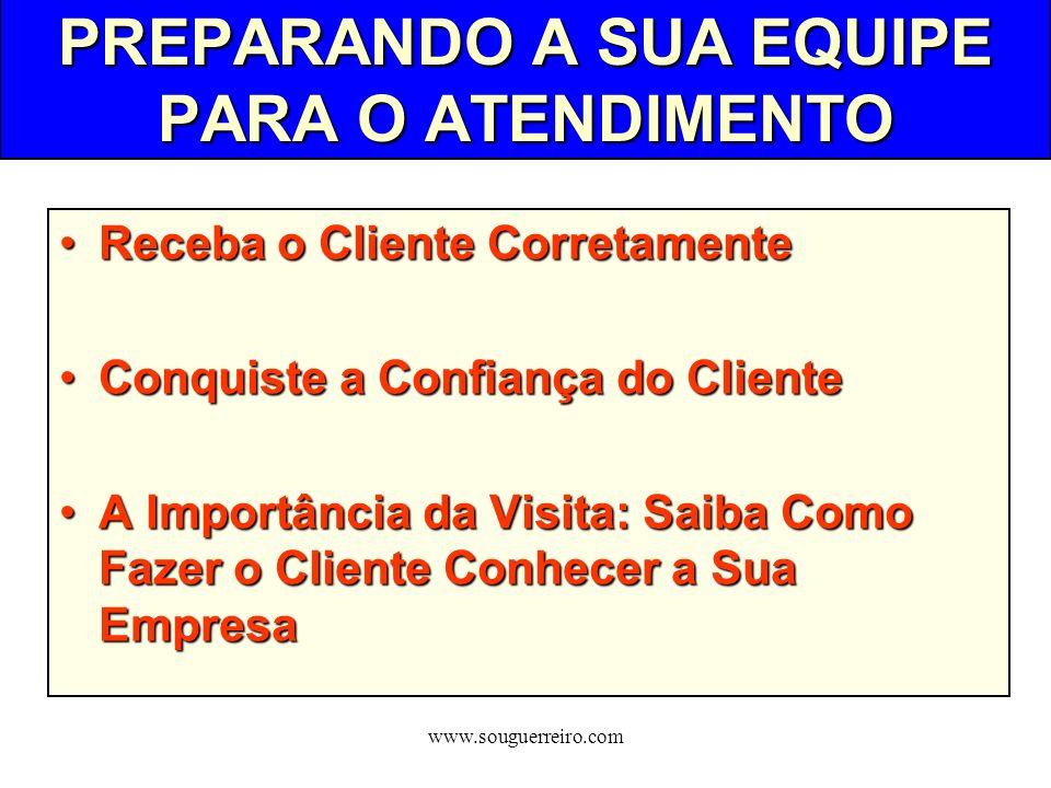 www.souguerreiro.com PREPARANDO A SUA EQUIPE PARA O ATENDIMENTO Receba o Cliente CorretamenteReceba o Cliente Corretamente Conquiste a Confiança do Cl