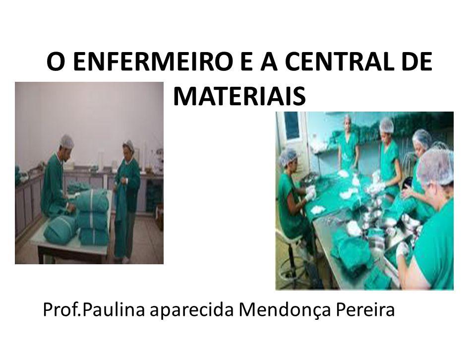 O ENFERMEIRO E A CENTRAL DE MATERIAIS Prof.Paulina aparecida Mendonça Pereira