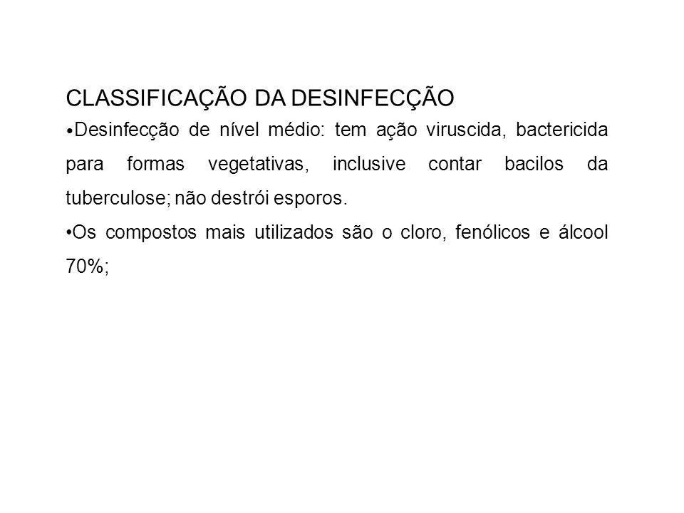 CLASSIFICAÇÃO DA DESINFECÇÃO Desinfecção de nível médio: tem ação viruscida, bactericida para formas vegetativas, inclusive contar bacilos da tubercul