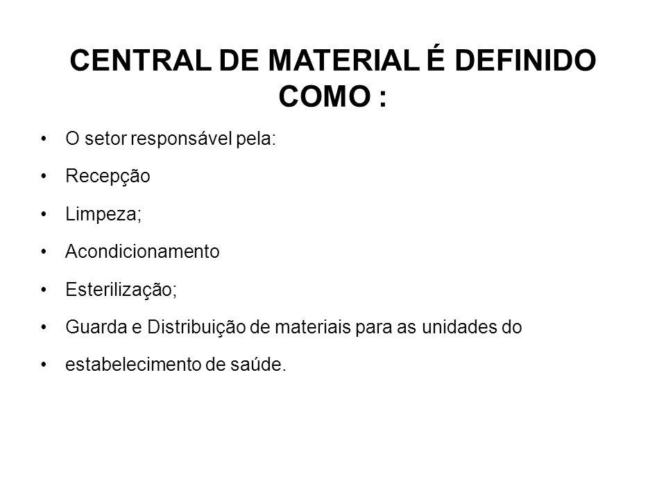 CENTRAL DE MATERIAL É DEFINIDO COMO : O setor responsável pela: Recepção Limpeza; Acondicionamento Esterilização; Guarda e Distribuição de materiais p