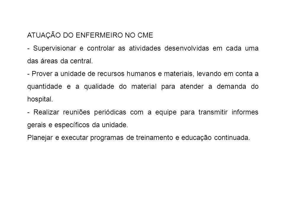 ATUAÇÃO DO ENFERMEIRO NO CME - Supervisionar e controlar as atividades desenvolvidas em cada uma das áreas da central. - Prover a unidade de recursos