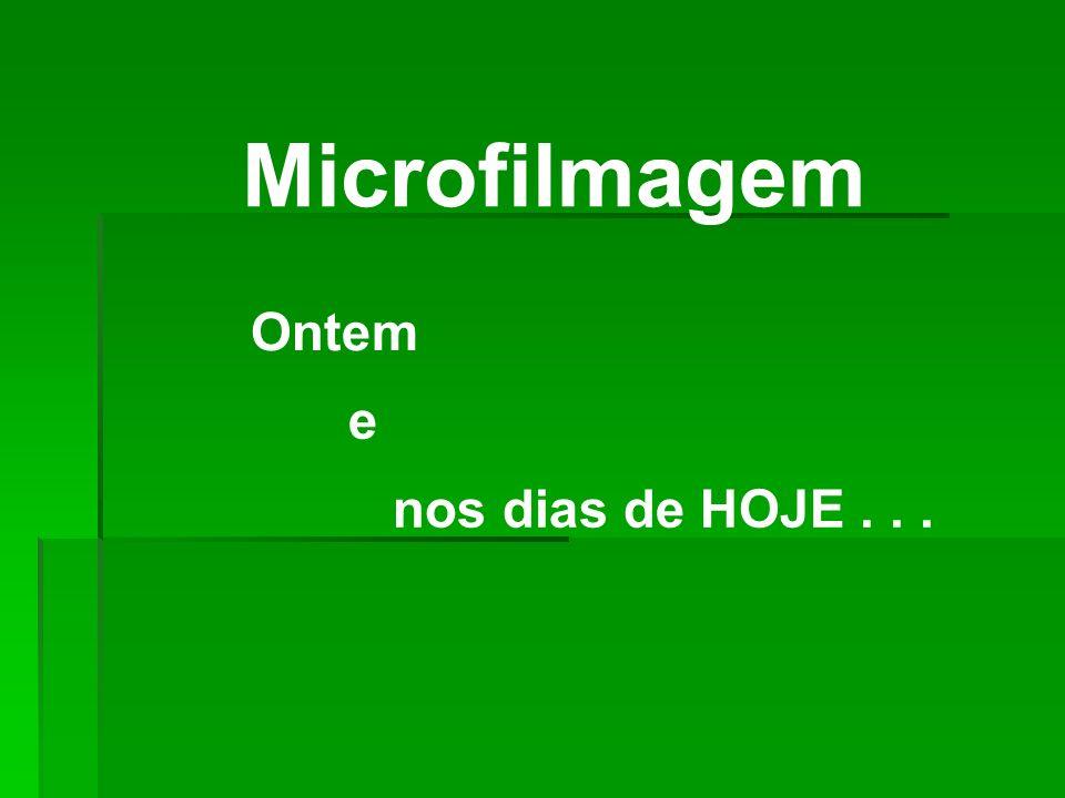 Microfilmagem nos dias de HOJE... Ontem e