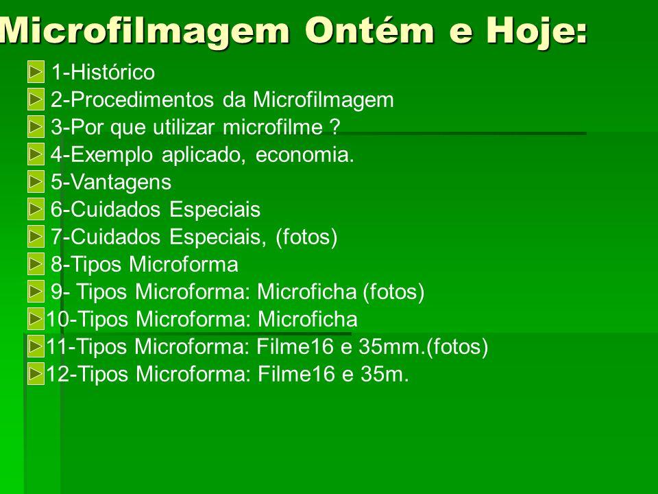 Microfilmagem Ontém e Hoje: 1-Histórico 2-Procedimentos da Microfilmagem 3-Por que utilizar microfilme ? 4-Exemplo aplicado, economia. 5-Vantagens 6-C