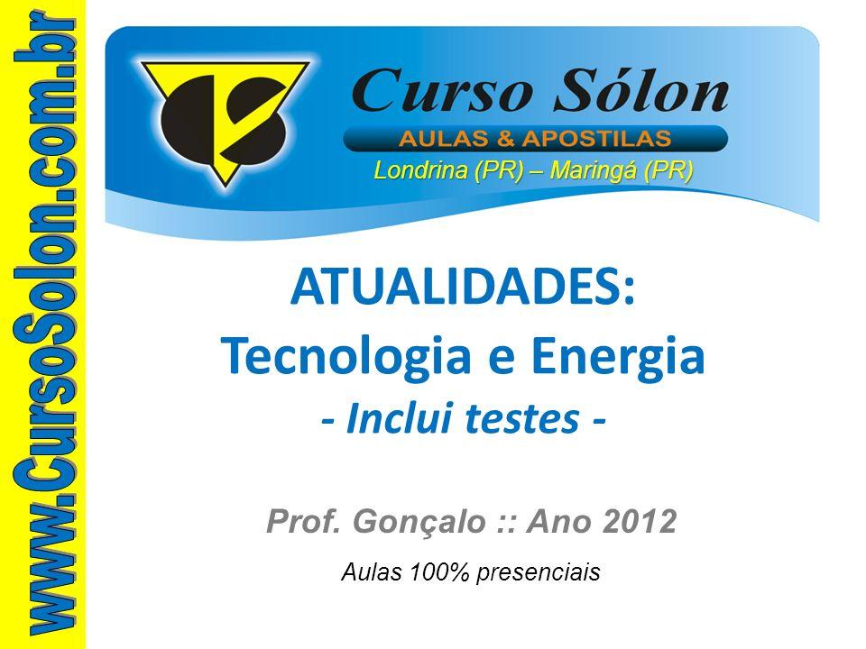 Londrina (PR) – Maringá (PR) Prof. Gonçalo :: Ano 2012 Aulas 100% presenciais ATUALIDADES: Tecnologia e Energia - Inclui testes -