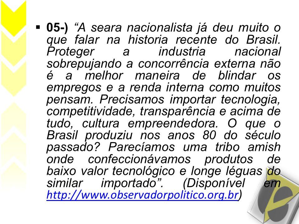 05-) A seara nacionalista já deu muito o que falar na historia recente do Brasil. Proteger a industria nacional sobrepujando a concorrência externa nã