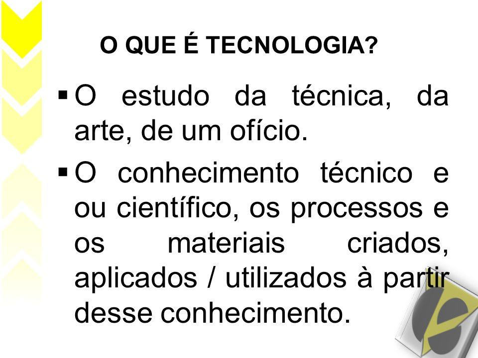 O QUE É TECNOLOGIA? O estudo da técnica, da arte, de um ofício. O conhecimento técnico e ou científico, os processos e os materiais criados, aplicados