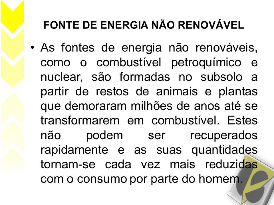 FONTE DE ENERGIA NÃO RENOVÁVEL As fontes de energia não renováveis, como o combustível petroquímico e nuclear, são formadas no subsolo a partir de res