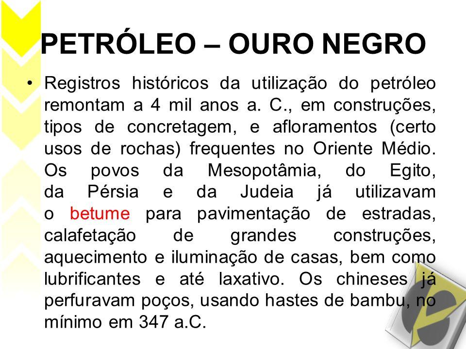 PETRÓLEO – OURO NEGRO Registros históricos da utilização do petróleo remontam a 4 mil anos a. C., em construções, tipos de concretagem, e afloramentos