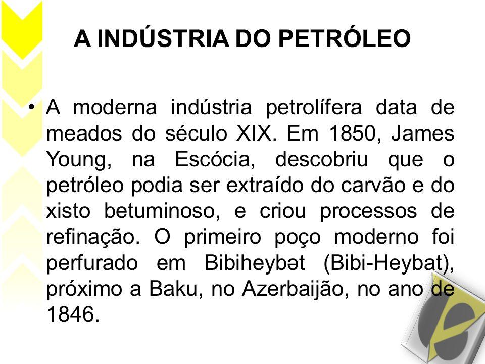 A INDÚSTRIA DO PETRÓLEO A moderna indústria petrolífera data de meados do século XIX. Em 1850, James Young, na Escócia, descobriu que o petróleo podia