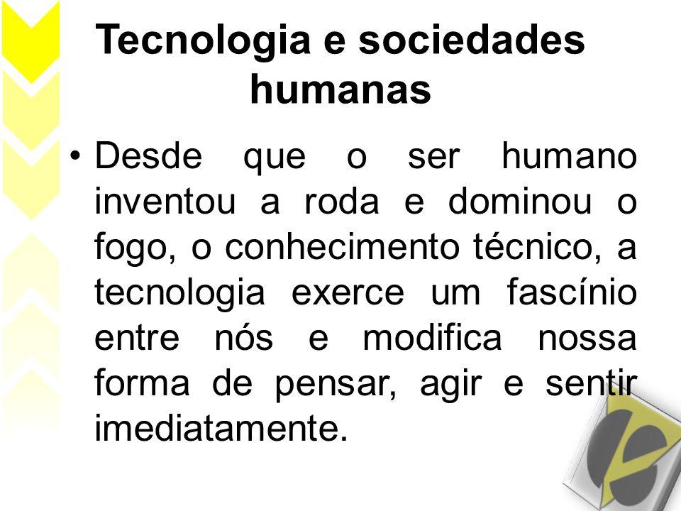 Tecnologia e sociedades humanas Desde que o ser humano inventou a roda e dominou o fogo, o conhecimento técnico, a tecnologia exerce um fascínio entre