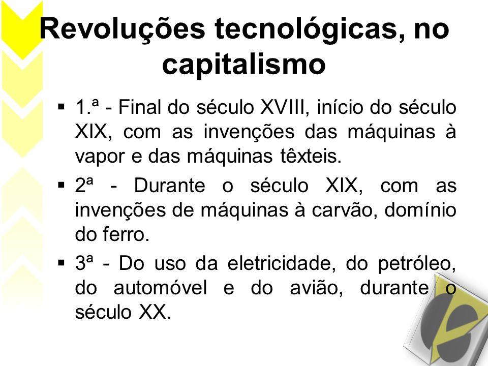 Revoluções tecnológicas, no capitalismo 1.ª - Final do século XVIII, início do século XIX, com as invenções das máquinas à vapor e das máquinas têxtei