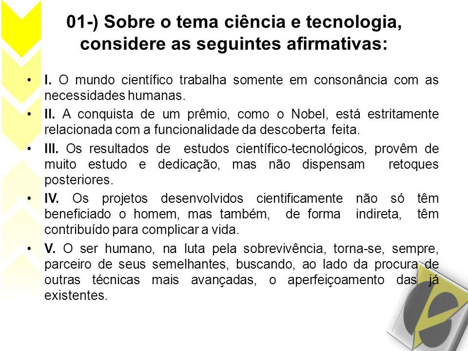 01-) Sobre o tema ciência e tecnologia, considere as seguintes afirmativas: I. O mundo científico trabalha somente em consonância com as necessidades