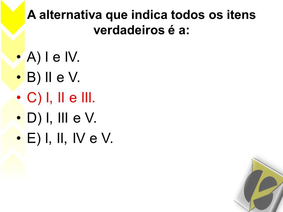 A alternativa que indica todos os itens verdadeiros é a: A) I e IV. B) II e V. C) I, II e III. D) I, III e V. E) I, II, IV e V.