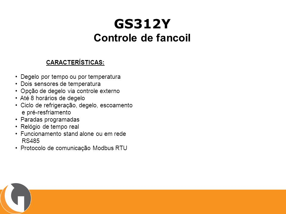 GS312Y Controle de fancoil CARACTERÍSTICAS: Degelo por tempo ou por temperatura Dois sensores de temperatura Opção de degelo via controle externo Até 8 horários de degelo Ciclo de refrigeração, degelo, escoamento e pré-resfriamento Paradas programadas Relógio de tempo real Funcionamento stand alone ou em rede RS485 Protocolo de comunicação Modbus RTU
