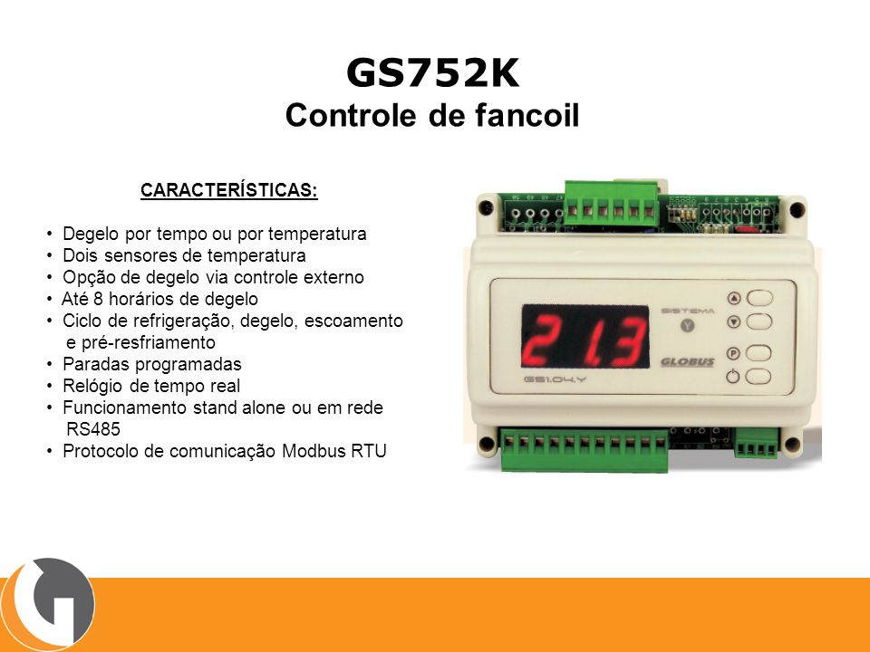 GS752K Controle de fancoil CARACTERÍSTICAS: Degelo por tempo ou por temperatura Dois sensores de temperatura Opção de degelo via controle externo Até 8 horários de degelo Ciclo de refrigeração, degelo, escoamento e pré-resfriamento Paradas programadas Relógio de tempo real Funcionamento stand alone ou em rede RS485 Protocolo de comunicação Modbus RTU