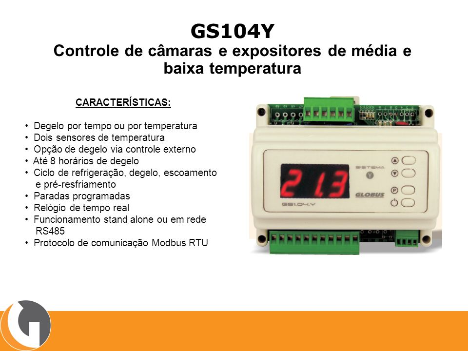 GS308Y Controle de fancoil CARACTERÍSTICAS: Degelo por tempo ou por temperatura Dois sensores de temperatura Opção de degelo via controle externo Até 8 horários de degelo Ciclo de refrigeração, degelo, escoamento e pré-resfriamento Paradas programadas Relógio de tempo real Funcionamento stand alone ou em rede RS485 Protocolo de comunicação Modbus RTU