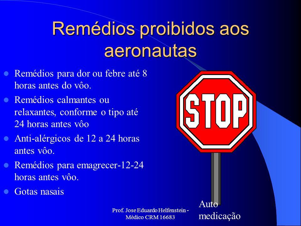 Prof. Jose Eduardo Helfenstein - Médico CRM 16683 Remédios proibidos aos aeronautas Remédios para dor ou febre até 8 horas antes do vôo. Remédios calm