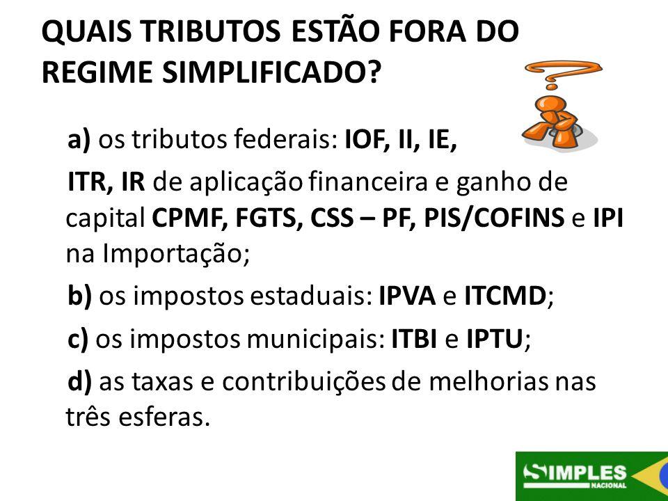 QUAIS TRIBUTOS ESTÃO FORA DO REGIME SIMPLIFICADO? a) os tributos federais: IOF, II, IE, ITR, IR de aplicação financeira e ganho de capital CPMF, FGTS,