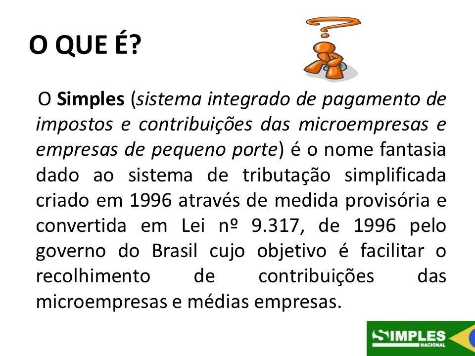 O QUE É? O Simples (sistema integrado de pagamento de impostos e contribuições das microempresas e empresas de pequeno porte) é o nome fantasia dado a