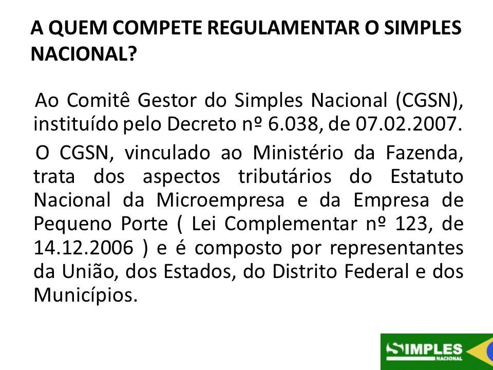 A QUEM COMPETE REGULAMENTAR O SIMPLES NACIONAL? Ao Comitê Gestor do Simples Nacional (CGSN), instituído pelo Decreto nº 6.038, de 07.02.2007. O CGSN,