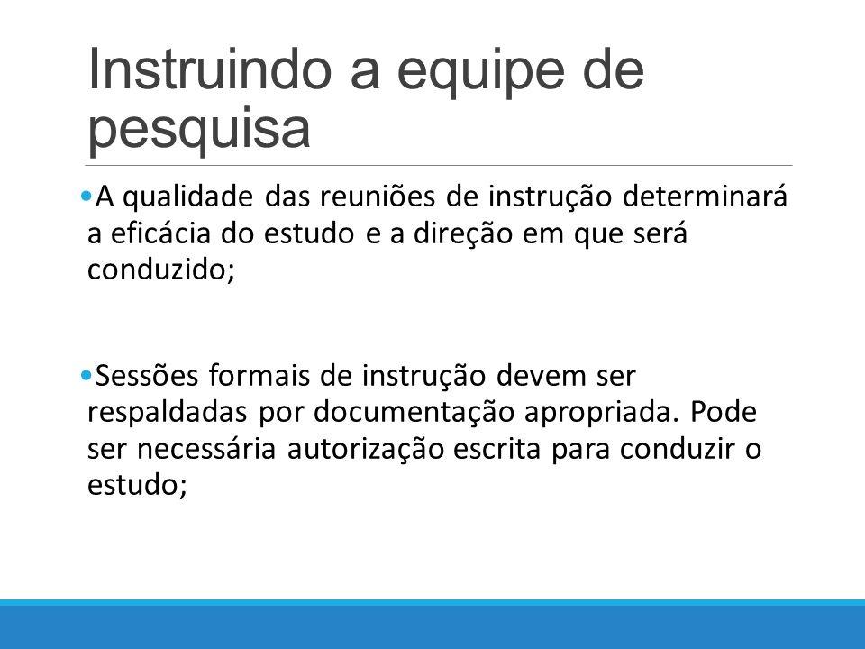 Instruindo a equipe de pesquisa A qualidade das reuniões de instrução determinará a eficácia do estudo e a direção em que será conduzido; Sessões formais de instrução devem ser respaldadas por documentação apropriada.