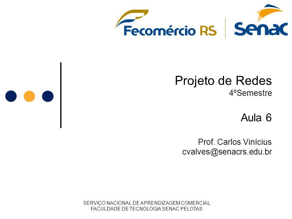Projeto de Redes 4ºSemestre Aula 6 Prof. Carlos Vinícius cvalves@senacrs.edu.br SERVIÇO NACIONAL DE APRENDIZAGEM COMERCIAL FACULDADE DE TECNOLOGIA SEN