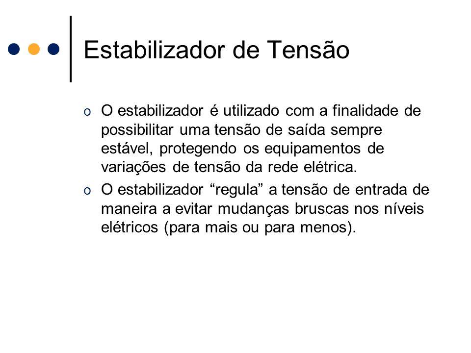 Estabilizador de Tensão o O estabilizador é utilizado com a finalidade de possibilitar uma tensão de saída sempre estável, protegendo os equipamentos