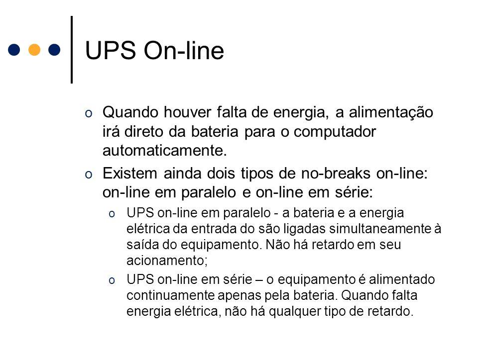UPS On-line o Quando houver falta de energia, a alimentação irá direto da bateria para o computador automaticamente. o Existem ainda dois tipos de no-