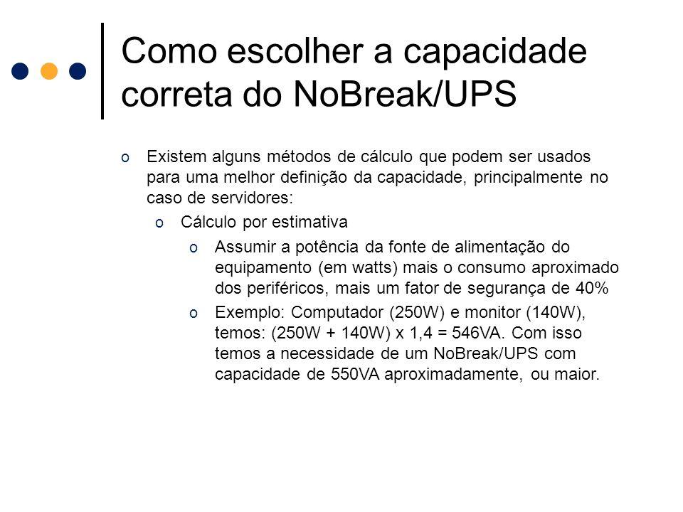 Como escolher a capacidade correta do NoBreak/UPS o Existem alguns métodos de cálculo que podem ser usados para uma melhor definição da capacidade, pr
