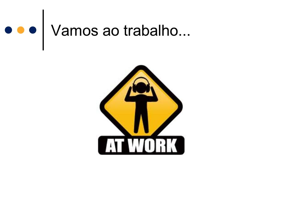 Vamos ao trabalho...