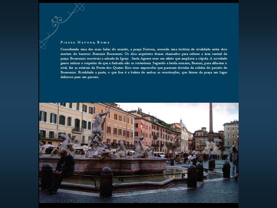 P i a z z a N a v o n a, R o m a Considerada uma das mais belas do mundo, a praça Navona, esconde uma história de rivalidade entre dois mestres do barroco: Berninie Borromini.
