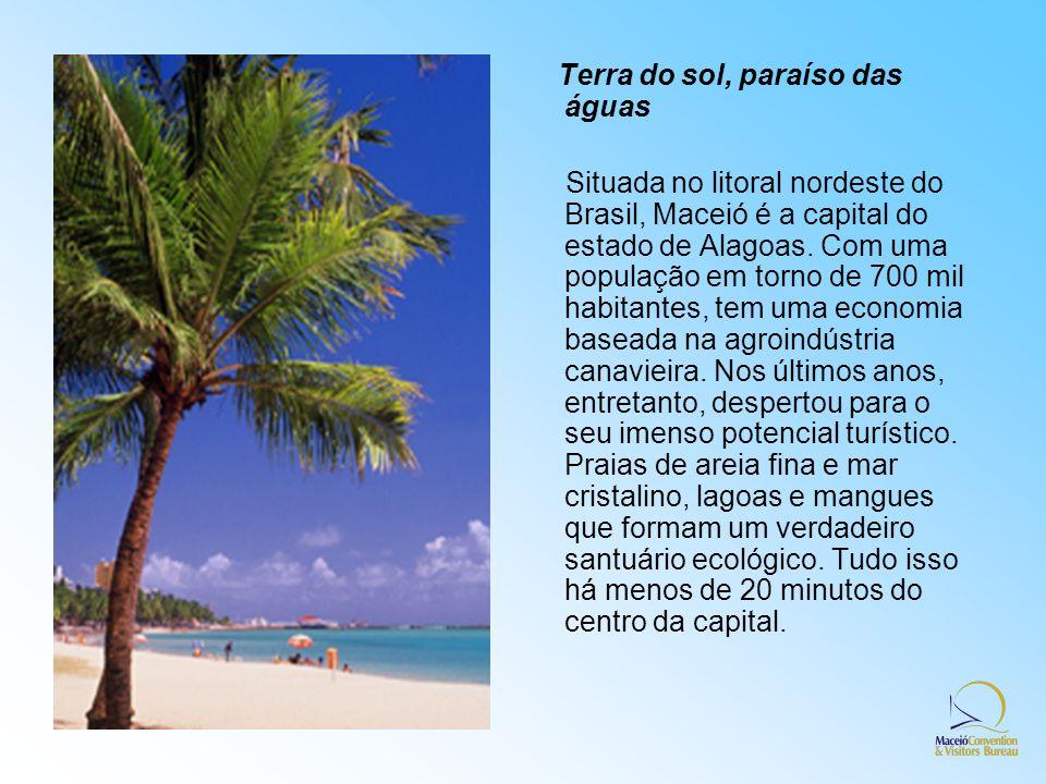 Terra do sol, paraíso das águas Situada no litoral nordeste do Brasil, Maceió é a capital do estado de Alagoas. Com uma população em torno de 700 mil