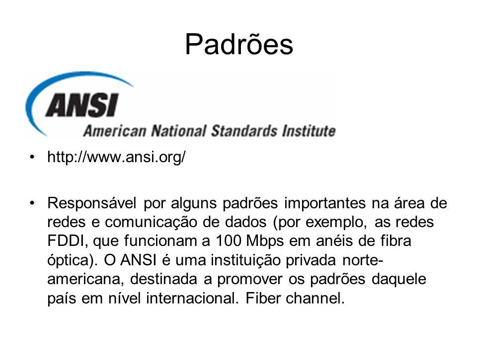 Padrões http://www.ansi.org/ Responsável por alguns padrões importantes na área de redes e comunicação de dados (por exemplo, as redes FDDI, que funci