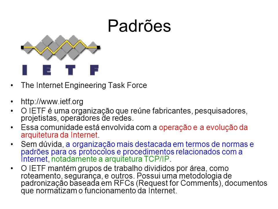 Padrões The Internet Engineering Task Force http://www.ietf.org O IETF é uma organização que reúne fabricantes, pesquisadores, projetistas, operadores