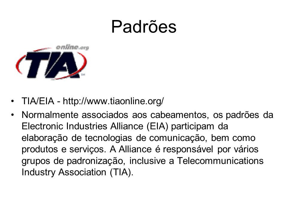 Padrões TIA/EIA - http://www.tiaonline.org/ Normalmente associados aos cabeamentos, os padrões da Electronic Industries Alliance (EIA) participam da e