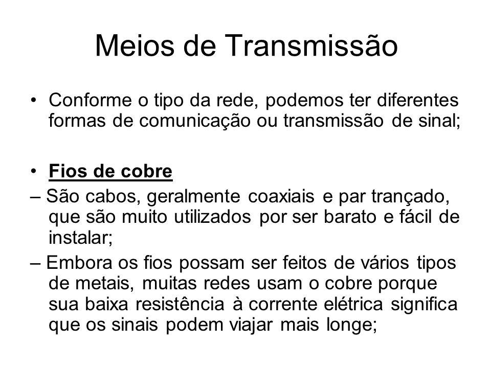 Conforme o tipo da rede, podemos ter diferentes formas de comunicação ou transmissão de sinal; Fios de cobre – São cabos, geralmente coaxiais e par tr