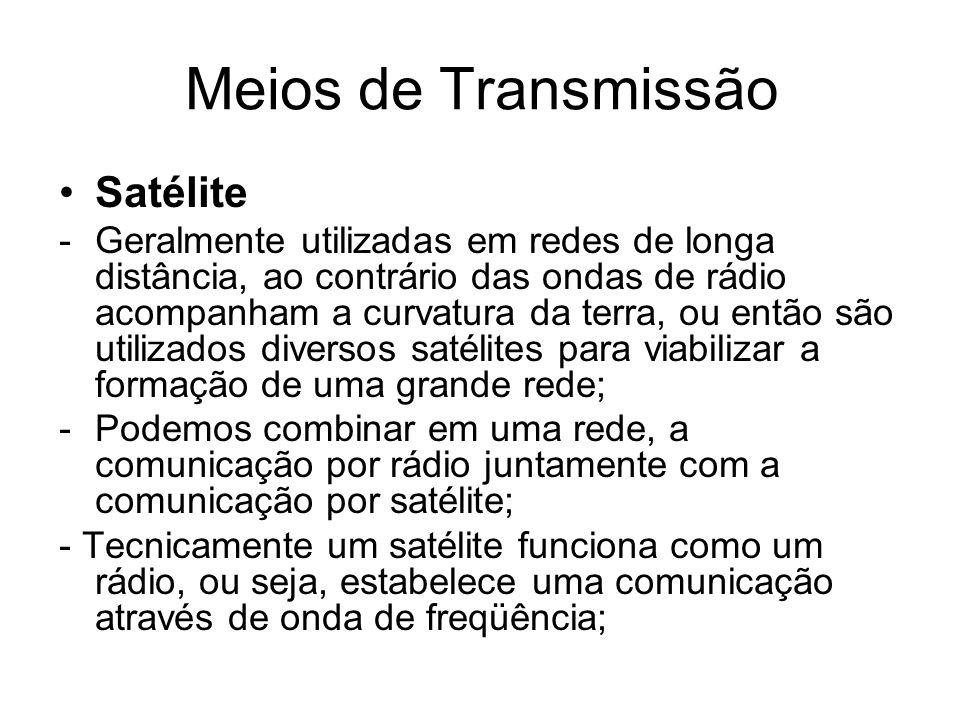 Meios de Transmissão Satélite -Geralmente utilizadas em redes de longa distância, ao contrário das ondas de rádio acompanham a curvatura da terra, ou