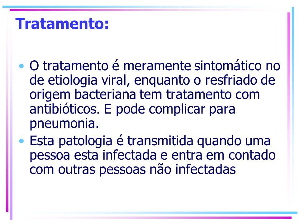 Tratamento: O tratamento é meramente sintomático no de etiologia viral, enquanto o resfriado de origem bacteriana tem tratamento com antibióticos. E p