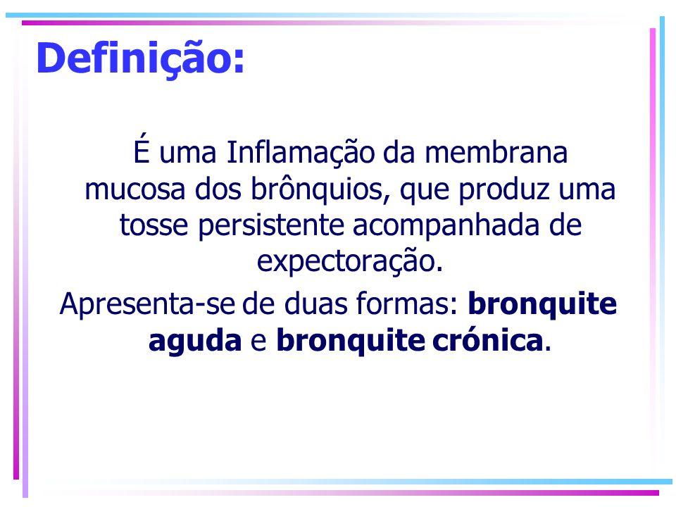 Definição: É uma Inflamação da membrana mucosa dos brônquios, que produz uma tosse persistente acompanhada de expectoração. Apresenta-se de duas forma