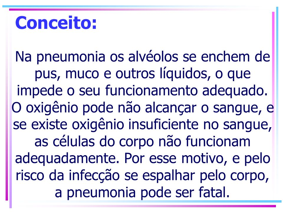 Conceito: Na pneumonia os alvéolos se enchem de pus, muco e outros líquidos, o que impede o seu funcionamento adequado. O oxigênio pode não alcançar o
