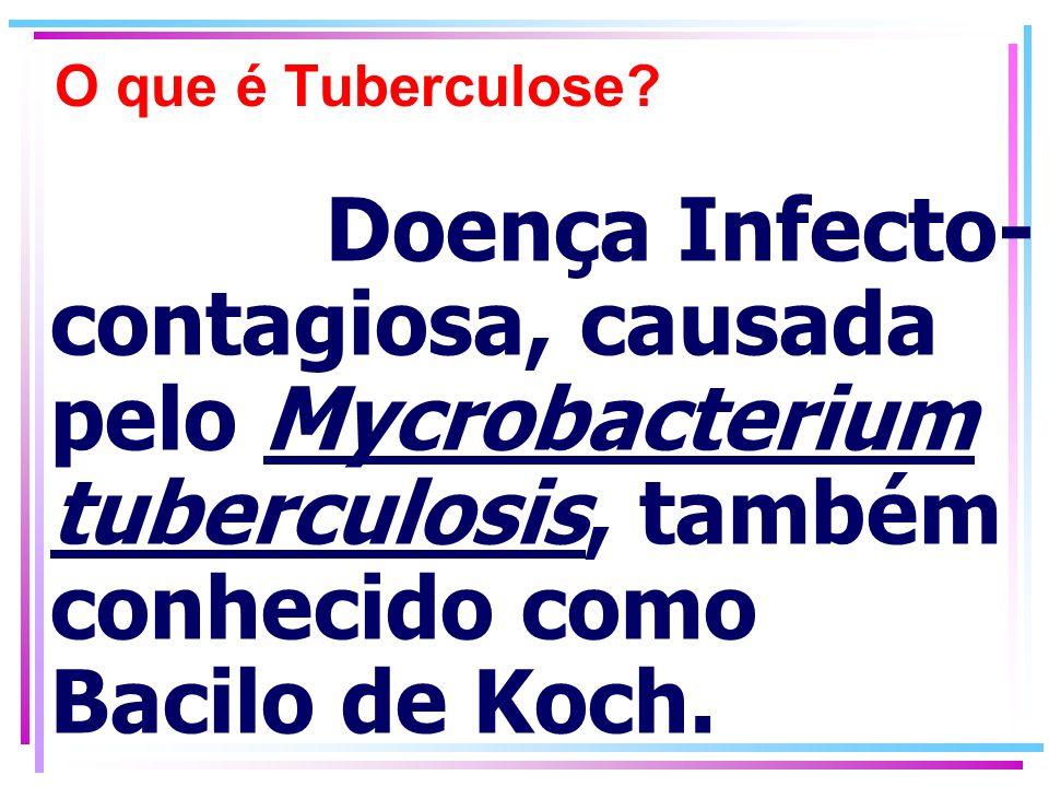 O que é Tuberculose? Doença Infecto- contagiosa, causada pelo Mycrobacterium tuberculosis, também conhecido como Bacilo de Koch.