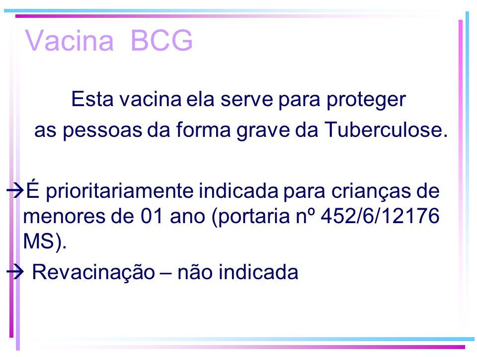 Vacina BCG Esta vacina ela serve para proteger as pessoas da forma grave da Tuberculose. É prioritariamente indicada para crianças de menores de 01 an