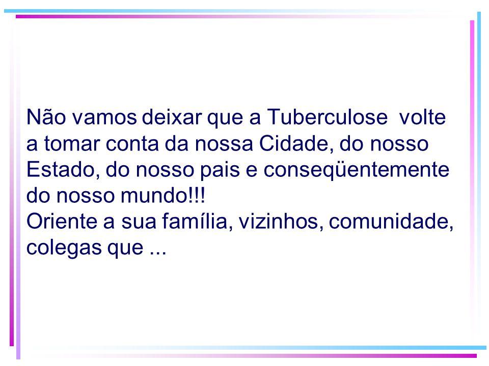 Não vamos deixar que a Tuberculose volte a tomar conta da nossa Cidade, do nosso Estado, do nosso pais e conseqüentemente do nosso mundo!!! Oriente a