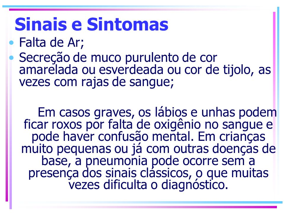 Sinais e Sintomas Falta de Ar; Secreção de muco purulento de cor amarelada ou esverdeada ou cor de tijolo, as vezes com rajas de sangue; Em casos grav
