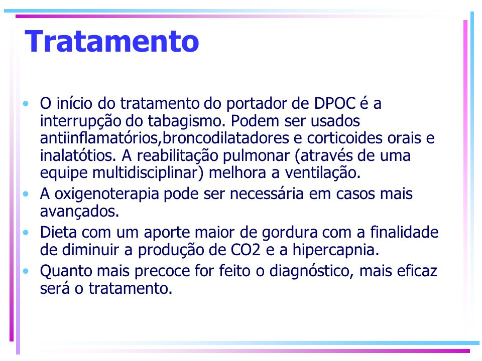 Tratamento O início do tratamento do portador de DPOC é a interrupção do tabagismo. Podem ser usados antiinflamatórios,broncodilatadores e corticoides