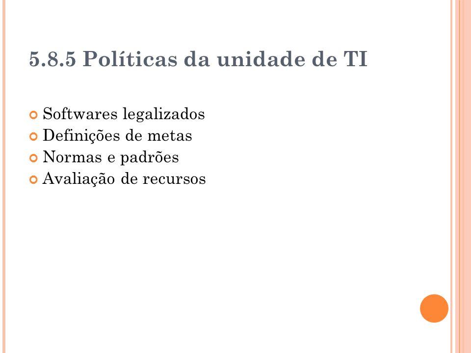 5.8.5 Políticas da unidade de TI Softwares legalizados Definições de metas Normas e padrões Avaliação de recursos