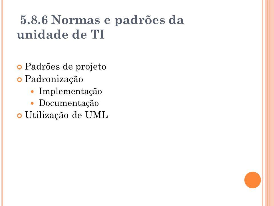 5.8.6 Normas e padrões da unidade de TI Padrões de projeto Padronização Implementação Documentação Utilização de UML