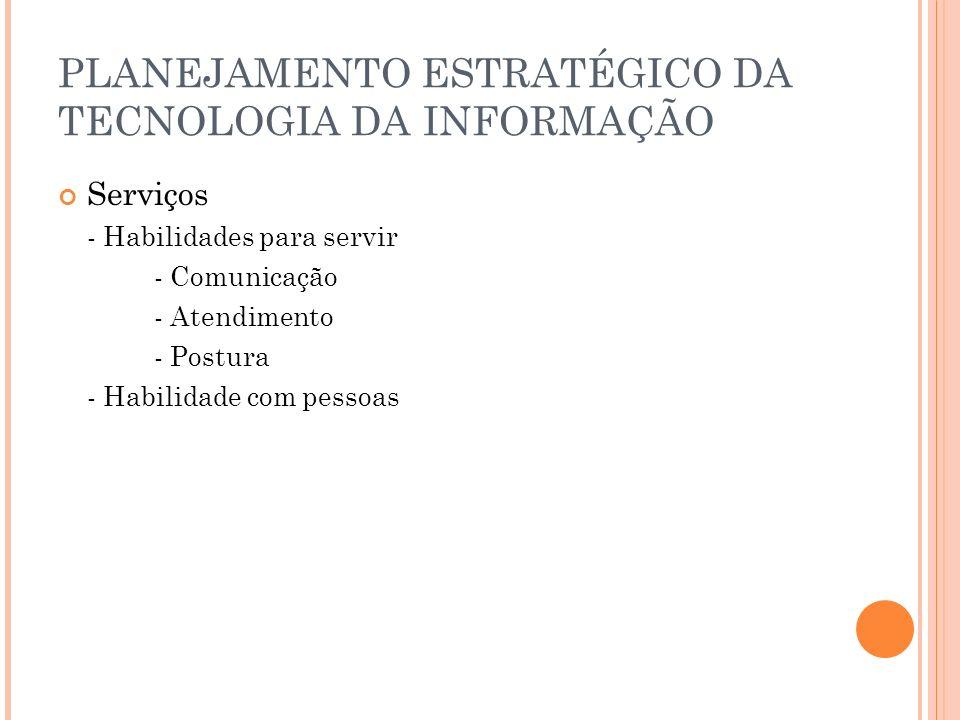 PLANEJAMENTO ESTRATÉGICO DA TECNOLOGIA DA INFORMAÇÃO Serviços - Habilidades para servir - Comunicação - Atendimento - Postura - Habilidade com pessoas