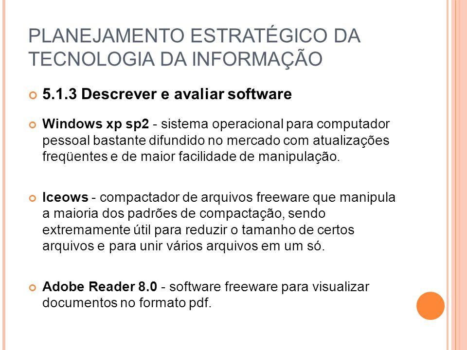 PLANEJAMENTO ESTRATÉGICO DA TECNOLOGIA DA INFORMAÇÃO 5.1.3 Descrever e avaliar software Windows xp sp2 - sistema operacional para computador pessoal bastante difundido no mercado com atualizações freqüentes e de maior facilidade de manipulação.