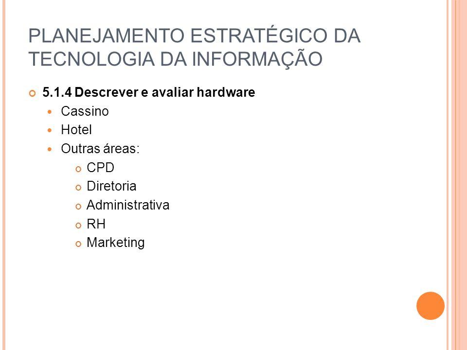 PLANEJAMENTO ESTRATÉGICO DA TECNOLOGIA DA INFORMAÇÃO 5.1.4 Descrever e avaliar hardware Cassino Hotel Outras áreas: CPD Diretoria Administrativa RH Marketing